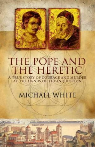 The Pope And The Heretic: A True Story Of Courage And Murder At The Hands Of The Inquisition  by  Michael White