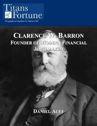 Clarence W. Barron: Founder of Modern Financial Journalism Daniel Alef