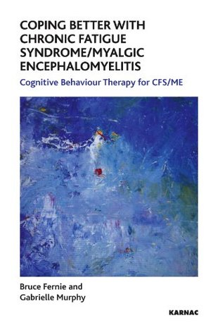 Coping Better With Chronic Fatigue Syndrome/Myalgic Encephalomyelitis: Cognitive Behaviour Therapy for CFS/ME Bruce Fernie
