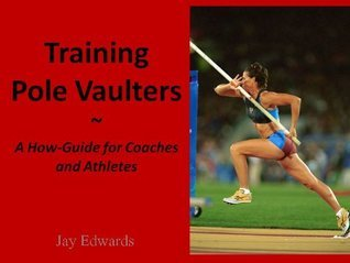 Training Pole Vaulters: A How-To Guide for Coaches and Athletes Jay Edwards