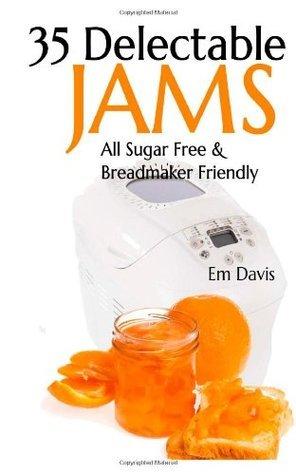 35 Delectable Jam Recipes: All Sugar Free and Breadmaker Friendly Em Davis