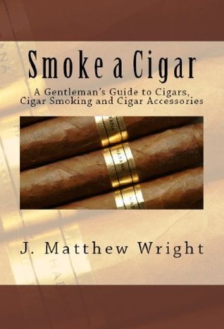 Smoke A Cigar: A Gentlemans Quick And Easy Guide To Cigars, Cigar Smoking And Cigar Accessories J. Matthew Wright