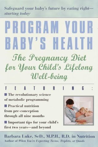 Program Your Babys Health: The Pregnancy Diet for Your Childs Lifelong Well-Being  by  Barbara Luke