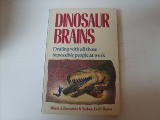 Dinosaur Brains: Dealing With All Those Impossible People At Work  by  Albert J. Bernstein