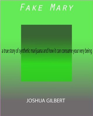 Fake Mary: a true story of synthetic marijuana and how it can consume your very being  by  Joshua Gilbert
