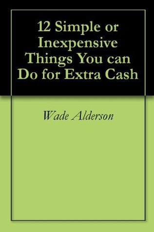 12 Simple or Inexpensive Things You can Do for Extra Cash Wade Alderson