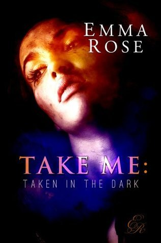 Take Me: Taken in the Dark (The Complete 4-Part Erotic Romance Series) Emma  Rose