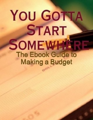 You Gotta Start Somewhere - The Ebook Guide to Making a Budget M. Osterhoudt