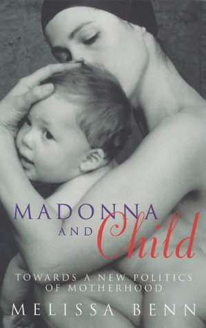 MADONNA AND CHILD: TOWARDS A NEW POLITICS OF MOTHERHOOD.  by  Melissa Benn