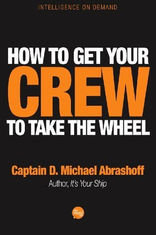 How to Get Your Crew to Take the Wheel  by  D. Michael Abrashoff