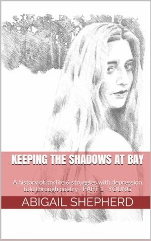 Keeping the Shadows at Bay: a History of my Life and Struggles with Depression through Poetry - Part 1 - Young  by  Abigail Shepherd