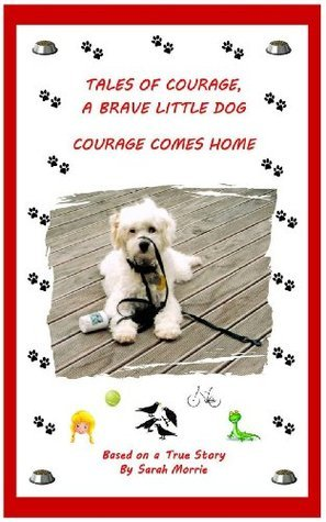 Tales of Courage, a Brave Little Dog: Courage Comes Home Sarah Morrie