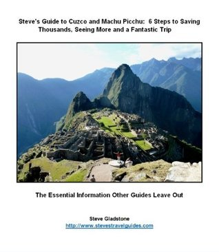 Steves Guide to Cuzco and Machu Picchu:  5 Steps to Saving Thousands, Seeing More and Enjoying a Fantastic Trip Steve Gladstone