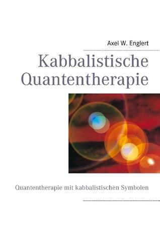 Kabbalistische Quantentherapie: Quantentherapie mit kabbalistischen Symbolen Axel W. Englert