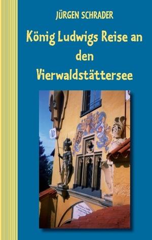 König Ludwigs Reise an den Vierwaldstättersee Jürgen Schrader