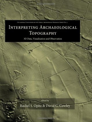 Interpreting Archaeological Topography: 3D Data, Visualisation and Observation  by  Dave Cowley