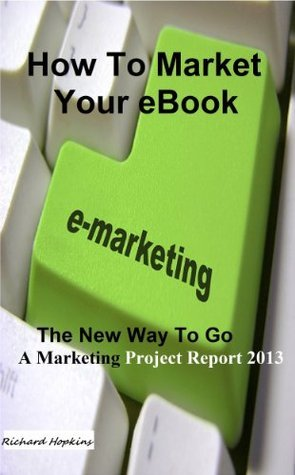 How To Market Your eBook - A Marketing Project Report 2013  by  Richard Hopkins