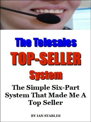 The Telesales Top-Seller System: The simple six-part system that made me a top seller (Business Books)  by  Ian Stables