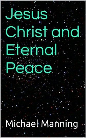 Jesus Christ and Eternal Peace Michael Manning