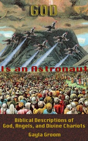 God Is an Astronaut: Biblical Descriptions of God, Angels, and Divine Chariots  by  Gayla Groom