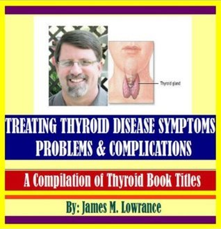 Treating Thyroid Disease Symptoms, Problems and Complications  by  James M. Lowrance