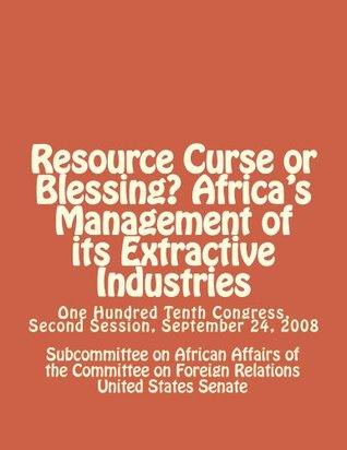 Resource Curse or Blessing? Africas Management of its Extractive Industries Subcommittee on African Affairs of the Committee on Foreign Relations United States Senate
