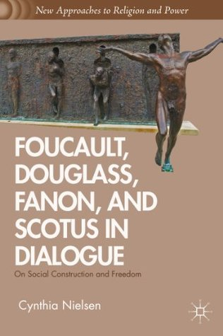 Foucault, Douglass, Fanon, and Scotus in Dialogue: On Social Construction and Freedom  by  Cynthia R. Nielsen