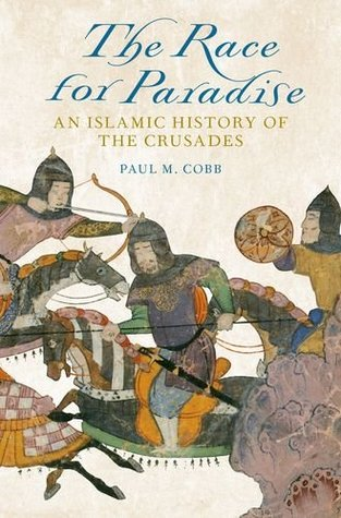 The Race for Paradise: An Islamic History of the Crusades  by  Paul M. Cobb