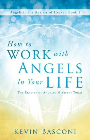 How to Work with Angels in Your Life: The Reality of Angelic Ministry Today (Angels in the Realms of Heaven, Book 2) Kevin Basconi