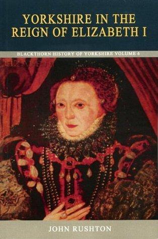 Yorkshire in the Reign of Elizabeth I  by  John Rushton