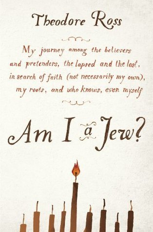 Am I a Jew?: My Journey Among the Believers and Pretenders, the Lapsed and the Lost, in Search of Faith (Not Necessarily My Own), My Roots, and Who Knows, Even Myself  by  Theodore Ross