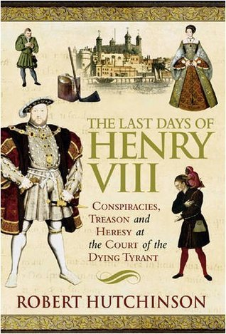 The Last Days Of Henry VIII: Conspiracies, Treason And Heresy At The Court Of The Dying Tyrant  by  Robert Hutchinson