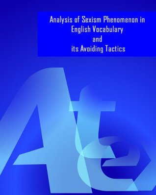 Analysis of Sexism Phenomenon in English Vocabulary and its Avoiding Tactics Richard Chang