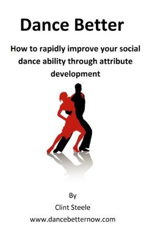 Dance Better:  How to rapidly improve your social dance ability through attribute development  by  Clint Steele