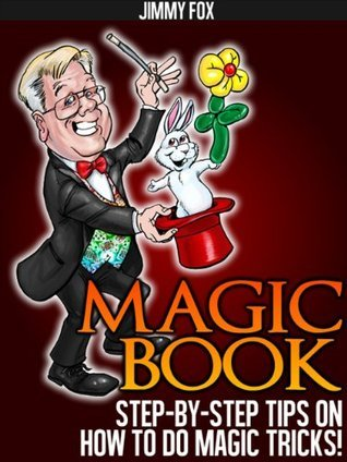 Magic Book - Step By Step Tips On How To Do Magic Tricks!  by  Jimmy Fox