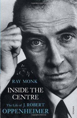 Inside The Centre: The Life of J. Robert Oppenheimer Ray Monk