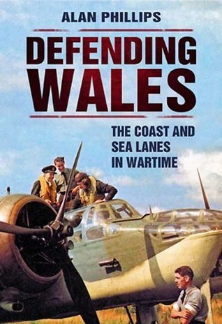 Defending Wales: The Coast and Sea Lanes in Wartime  by  Alan Phillips