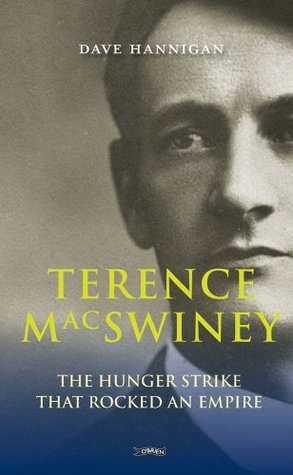 Terence MacSwiney: The Hunger Strike that Rocked an Empire Dave Hannigan
