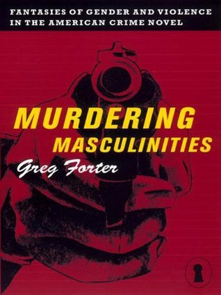 Murdering Masculinities: Fantasies of Gender and Violence in the American Crime Novel  by  Greg Forter