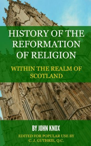 History  Of The  Reformation Of Religion    Within The Realm Of Scotland  by  John Knox
