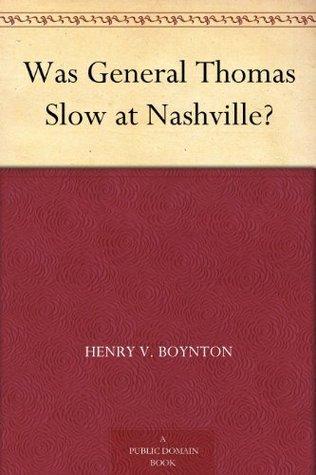 Was General Thomas Slow at Nashville? Henry Van Ness Boynton