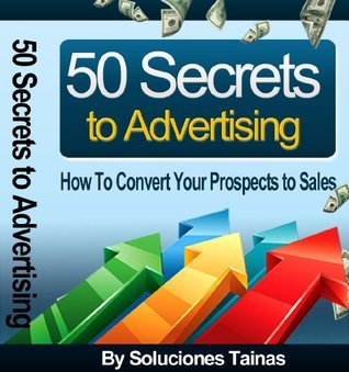 50 Secrets to Advertising : How To Convert Your Prospects to Sales  by  Soluciones Tainas