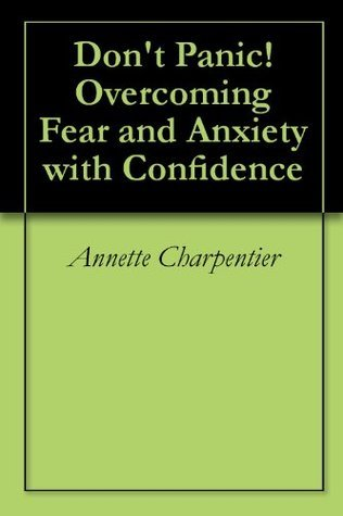 Dont Panic! Overcoming Fear and Anxiety with Confidence Annette Charpentier