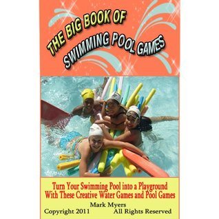 The Big Book of Swimming Pool Games: Turn Your Swimming Pool into a Playground with These Creative Water Games and Pool Games  by  Mark       Myers