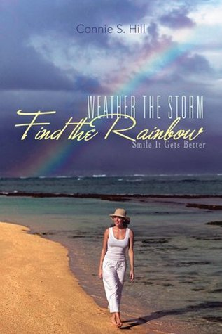 Weather The Storm Find The Rainbow : Smile It Gets Better Connie S. Hill