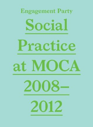 Engagement Party: Social Practice at Moca, 2008-2012 Grant Kester