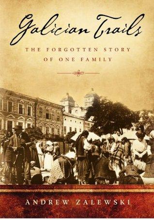 Galician Trails: The Forgotten Story of One Family  by  Andrew Zalewski