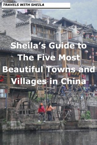 Sheilas Guide to The Five Most Beautiful Towns and Villages in China  by  Sheila Simkin