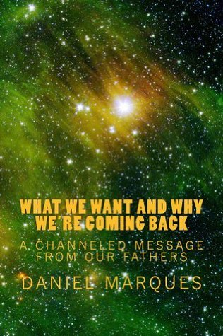 What We Want and Why Were Coming Back: A Channeled Message from our Fathers Daniel Marques