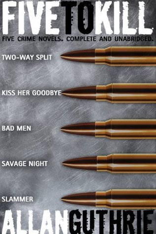 Five To Kill (A Five-Novel Crime Omnibus)  by  Allan Guthrie